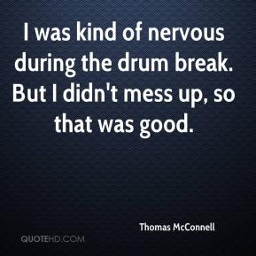 Thomas McConnell  - I was kind of nervous during the drum break. But I didn't mess up, so that was good.