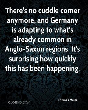 Thomas Meier  - There's no cuddle corner anymore, and Germany is adapting to what's already common in Anglo-Saxon regions. It's surprising how quickly this has been happening.