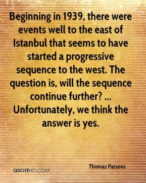Thomas Parsons  - Beginning in 1939, there were events well to the east of Istanbul that seems to have started a progressive sequence to the west. The question is, will the sequence continue further? ... Unfortunately, we think the answer is yes.