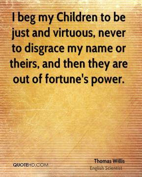 Thomas Willis - I beg my Children to be just and virtuous, never to disgrace my name or theirs, and then they are out of fortune's power.