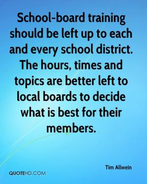 Tim Allwein  - School-board training should be left up to each and every school district. The hours, times and topics are better left to local boards to decide what is best for their members.