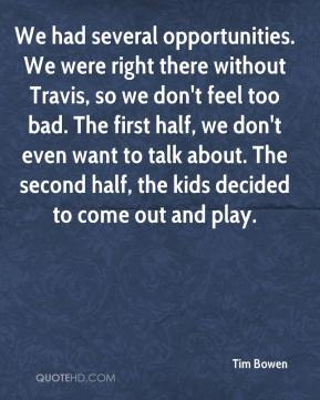 Tim Bowen  - We had several opportunities. We were right there without Travis, so we don't feel too bad. The first half, we don't even want to talk about. The second half, the kids decided to come out and play.