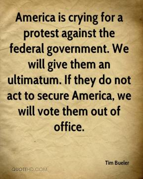 Tim Bueler  - America is crying for a protest against the federal government. We will give them an ultimatum. If they do not act to secure America, we will vote them out of office.