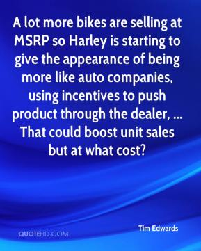 Tim Edwards  - A lot more bikes are selling at MSRP so Harley is starting to give the appearance of being more like auto companies, using incentives to push product through the dealer, ... That could boost unit sales but at what cost?