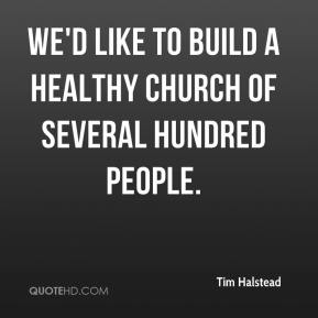 We'd like to build a healthy church of several hundred people.