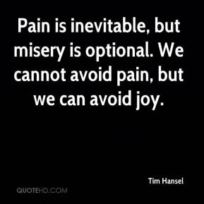 Tim Hansel  - Pain is inevitable, but misery is optional. We cannot avoid pain, but we can avoid joy.