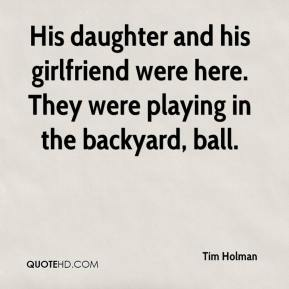 Tim Holman  - His daughter and his girlfriend were here. They were playing in the backyard, ball.