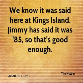 Tim Klaber  - We know it was said here at Kings Island. Jimmy has said it was '85, so that's good enough.