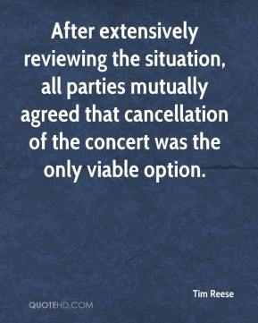 Tim Reese  - After extensively reviewing the situation, all parties mutually agreed that cancellation of the concert was the only viable option.