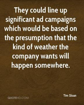 Tim Sloan  - They could line up significant ad campaigns which would be based on the presumption that the kind of weather the company wants will happen somewhere.