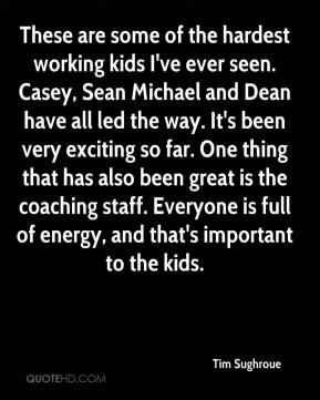 Tim Sughroue  - These are some of the hardest working kids I've ever seen. Casey, Sean Michael and Dean have all led the way. It's been very exciting so far. One thing that has also been great is the coaching staff. Everyone is full of energy, and that's important to the kids.