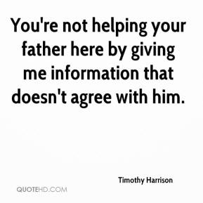 Timothy Harrison  - You're not helping your father here by giving me information that doesn't agree with him.