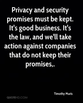 Timothy Muris  - Privacy and security promises must be kept. It's good business. It's the law, and we'll take action against companies that do not keep their promises.