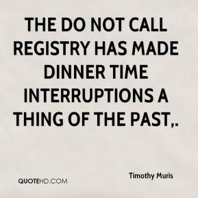 Timothy Muris  - The Do Not Call Registry has made dinner time interruptions a thing of the past.