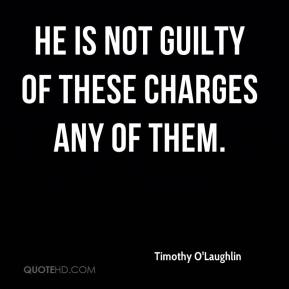 Timothy O'Laughlin  - He is not guilty of these charges any of them.