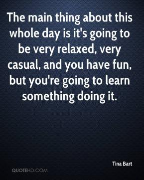 Tina Bart  - The main thing about this whole day is it's going to be very relaxed, very casual, and you have fun, but you're going to learn something doing it.