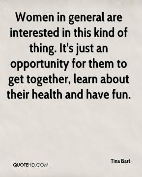 Tina Bart  - Women in general are interested in this kind of thing. It's just an opportunity for them to get together, learn about their health and have fun.