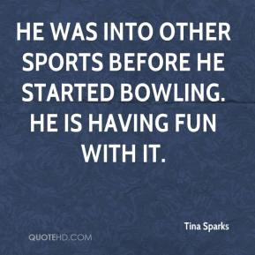 Tina Sparks  - He was into other sports before he started bowling. He is having fun with it.
