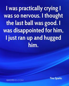 Tina Sparks  - I was practically crying I was so nervous. I thought the last ball was good. I was disappointed for him, I just ran up and hugged him.