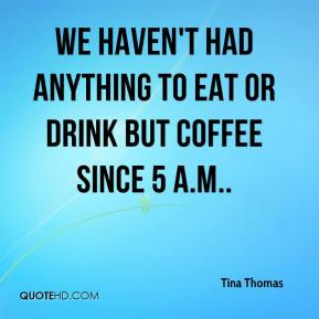 Tina Thomas  - We haven't had anything to eat or drink but coffee since 5 a.m..