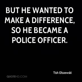 Tish Olszewski  - But he wanted to make a difference, so he became a police officer.