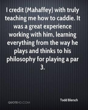 Todd Blersch  - I credit (Mahaffey) with truly teaching me how to caddie. It was a great experience working with him, learning everything from the way he plays and thinks to his philosophy for playing a par 3.