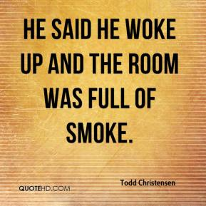 Todd Christensen  - He said he woke up and the room was full of smoke.