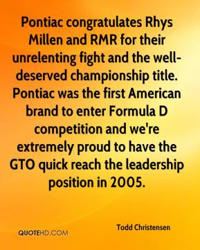 Todd Christensen  - Pontiac congratulates Rhys Millen and RMR for their unrelenting fight and the well-deserved championship title. Pontiac was the first American brand to enter Formula D competition and we're extremely proud to have the GTO quick reach the leadership position in 2005.