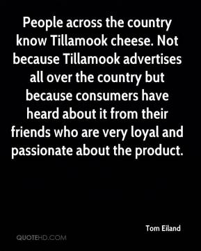 People across the country know Tillamook cheese. Not because Tillamook advertises all over the country but because consumers have heard about it from their friends who are very loyal and passionate about the product.