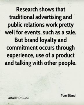 Tom Eiland  - Research shows that traditional advertising and public relations work pretty well for events, such as a sale. But brand loyalty and commitment occurs through experience, use of a product and talking with other people.