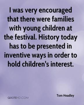 Tom Headley  - I was very encouraged that there were families with young children at the festival. History today has to be presented in inventive ways in order to hold children's interest.