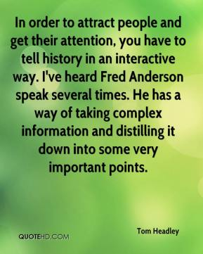 In order to attract people and get their attention, you have to tell history in an interactive way. I've heard Fred Anderson speak several times. He has a way of taking complex information and distilling it down into some very important points.