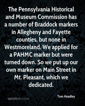 Tom Headley  - The Pennsylvania Historical and Museum Commission has a number of Braddock markers in Allegheny and Fayette counties, but none in Westmoreland. We applied for a PAHMC marker but were turned down. So we put up our own marker on Main Street in Mt. Pleasant, which we dedicated.