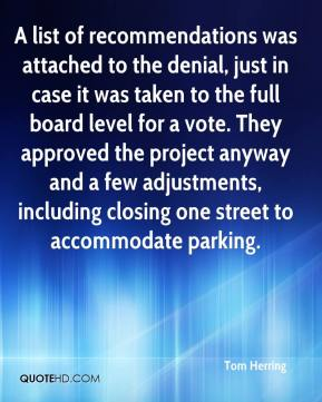Tom Herring  - A list of recommendations was attached to the denial, just in case it was taken to the full board level for a vote. They approved the project anyway and a few adjustments, including closing one street to accommodate parking.