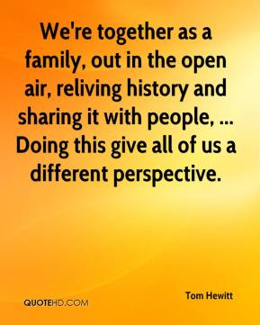 Tom Hewitt  - We're together as a family, out in the open air, reliving history and sharing it with people, ... Doing this give all of us a different perspective.