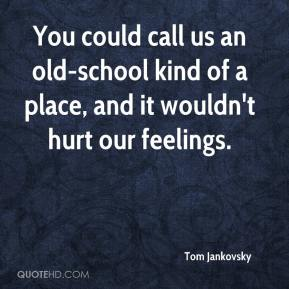Tom Jankovsky  - You could call us an old-school kind of a place, and it wouldn't hurt our feelings.