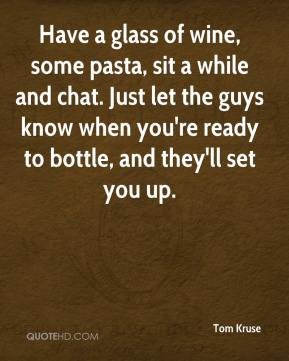 Tom Kruse  - Have a glass of wine, some pasta, sit a while and chat. Just let the guys know when you're ready to bottle, and they'll set you up.