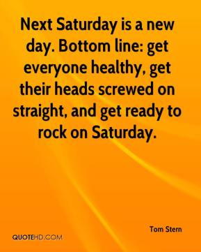 Tom Stern  - Next Saturday is a new day. Bottom line: get everyone healthy, get their heads screwed on straight, and get ready to rock on Saturday.