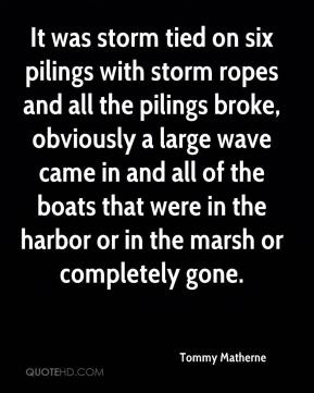 Tommy Matherne  - It was storm tied on six pilings with storm ropes and all the pilings broke, obviously a large wave came in and all of the boats that were in the harbor or in the marsh or completely gone.