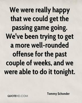 We were really happy that we could get the passing game going. We've been trying to get a more well-rounded offense for the past couple of weeks, and we were able to do it tonight.