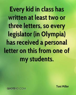 Toni Miller  - Every kid in class has written at least two or three letters, so every legislator (in Olympia) has received a personal letter on this from one of my students.