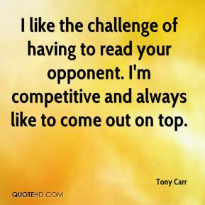 Tony Carr  - I like the challenge of having to read your opponent. I'm competitive and always like to come out on top.
