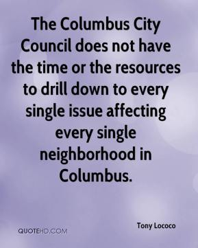 Tony Lococo  - The Columbus City Council does not have the time or the resources to drill down to every single issue affecting every single neighborhood in Columbus.