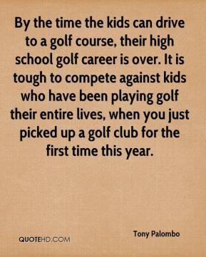 Tony Palombo  - By the time the kids can drive to a golf course, their high school golf career is over. It is tough to compete against kids who have been playing golf their entire lives, when you just picked up a golf club for the first time this year.