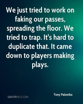 We just tried to work on faking our passes, spreading the floor. We tried to trap. It's hard to duplicate that. It came down to players making plays.