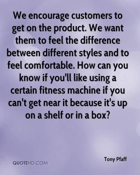 Tony Pfaff  - We encourage customers to get on the product. We want them to feel the difference between different styles and to feel comfortable. How can you know if you'll like using a certain fitness machine if you can't get near it because it's up on a shelf or in a box?
