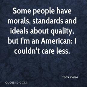Tony Pierce  - Some people have morals, standards and ideals about quality, but I'm an American: I couldn't care less.