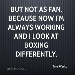 Tony Weeks  - But not as fan, because now I'm always working and I look at boxing differently.