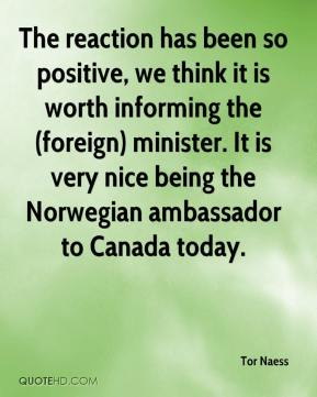 Tor Naess  - The reaction has been so positive, we think it is worth informing the (foreign) minister. It is very nice being the Norwegian ambassador to Canada today.