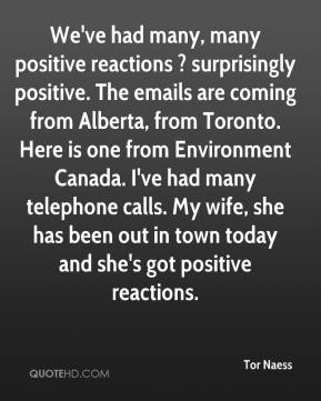Tor Naess  - We've had many, many positive reactions ? surprisingly positive. The emails are coming from Alberta, from Toronto. Here is one from Environment Canada. I've had many telephone calls. My wife, she has been out in town today and she's got positive reactions.